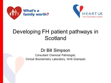 Developing FH patient pathways in Scotland Dr Bill Simpson Consultant Chemical Pathologist, Clinical Biochemistry Laboratory, NHS Grampian.