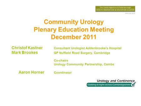 Community Urology Plenary Education Meeting December 2011 Christof Kastner Consultant Urologist Addenbrookes Hospital Mark Brookes GP Nuffield Road Surgery,
