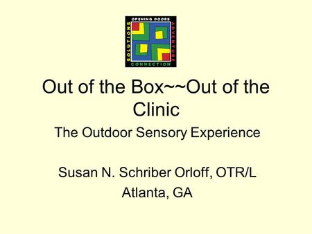 Out of the Box~~Out of the Clinic The Outdoor Sensory Experience Susan N. Schriber Orloff, OTR/L Atlanta, GA.