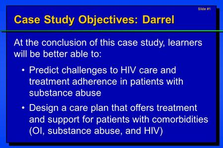 Slide #1 Case Study Objectives: Darrel At the conclusion of this case study, learners will be better able to: Predict challenges to HIV care and treatment.