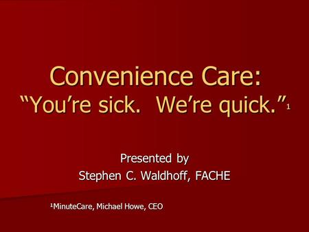 Convenience Care: Youre sick. Were quick. ¹ Presented by Stephen C. Waldhoff, FACHE ¹MinuteCare, Michael Howe, CEO.