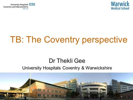 TB: The Coventry perspective Dr Thekli Gee University Hospitals Coventry & Warwickshire.