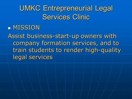 UMKC Entrepreneurial Legal Services Clinic MISSION MISSION Assist business-start-up owners with company formation services, and to train students to render.