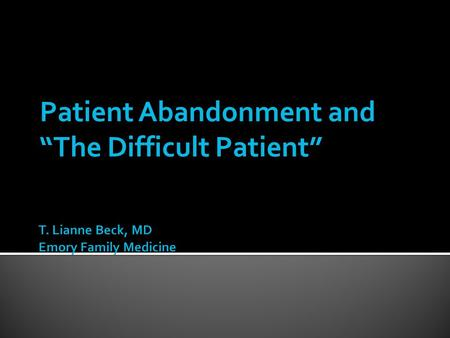 Patient Abandonment and The Difficult Patient. Describe the fundamentals of the patient- physician relationship. Describe the types of Difficult Patients.