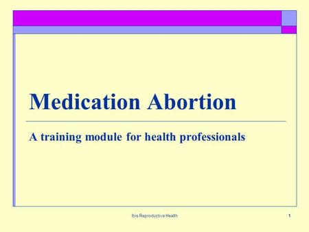 Ibis Reproductive Health1 Medication Abortion A training module for health professionals.