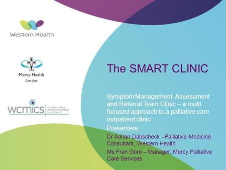 The SMART CLINIC Symptom Management Assessment and Referral Team Clinic – a multi focused approach to a palliative care outpatient clinic Presenters: Dr.