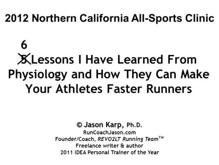 5 Lessons I Have Learned From Physiology and How They Can Make Your Athletes Faster Runners 2012 Northern California All-Sports Clinic 6 © Jason Karp,
