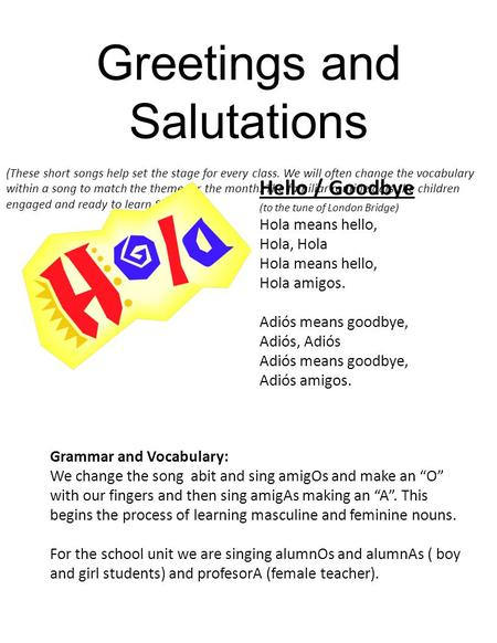 Greetings and Salutations (These short songs help set the stage for every class. We will often change the vocabulary within a song to match the theme for.