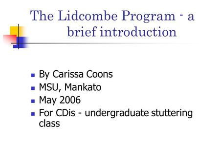 The Lidcombe Program - a brief introduction By Carissa Coons MSU, Mankato May 2006 For CDis - undergraduate stuttering class.