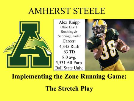Implementing the Zone Running Game: The Stretch Play AMHERST STEELE Alex Knipp Ohio Div. I Rushing & Scoring Leader Career: 4,345 Rush 63 TD 8.0 avg.