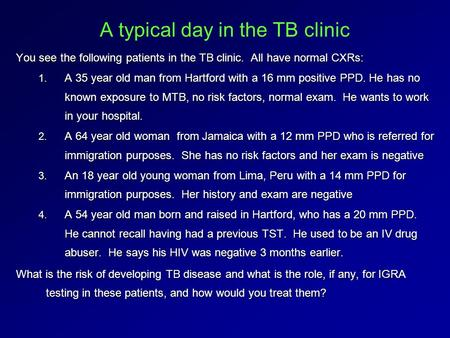 A typical day in the TB clinic You see the following patients in the TB clinic. All have normal CXRs: 1. A 35 year old man from Hartford with a 16 mm positive.
