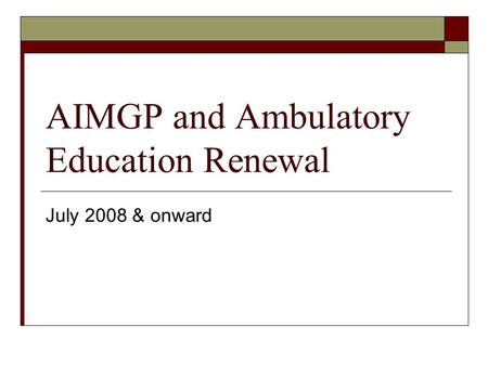 AIMGP and Ambulatory Education Renewal July 2008 & onward.
