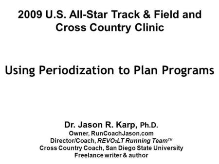 Using Periodization to Plan Programs Dr. Jason R. Karp, Ph.D. Owner, RunCoachJason.com Director/Coach, REVO 2 LT Running Team TM Cross Country Coach, San.