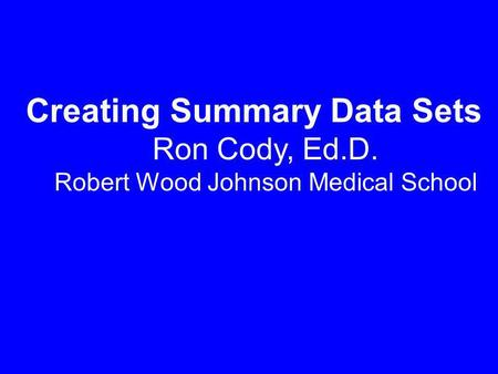 Creating Summary Data Sets Ron Cody, Ed.D. Robert Wood Johnson Medical School.