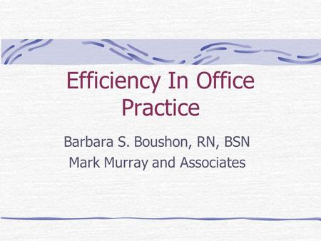 Efficiency In Office Practice Barbara S. Boushon, RN, BSN Mark Murray and Associates.