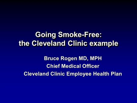 Going Smoke-Free: the Cleveland Clinic example Bruce Rogen MD, MPH Chief Medical Officer Cleveland Clinic Employee Health Plan.