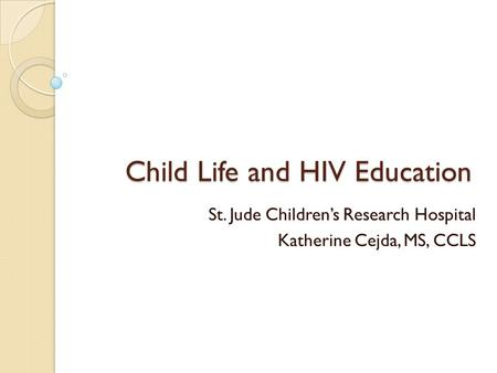 Child Life and HIV Education St. Jude Childrens Research Hospital Katherine Cejda, MS, CCLS.