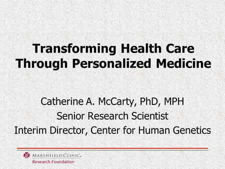 Transforming Health Care Through Personalized Medicine Catherine A. McCarty, PhD, MPH Senior Research Scientist Interim Director, Center for Human Genetics.