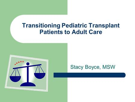 Transitioning Pediatric Transplant Patients to Adult Care Stacy Boyce, MSW.
