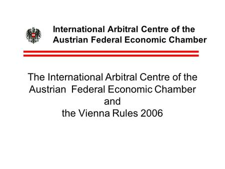 International Arbitral Centre of the Austrian Federal Economic Chamber The International Arbitral Centre of the Austrian Federal Economic Chamber and the.