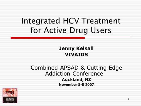 1 Integrated HCV Treatment for Active Drug Users Jenny Kelsall VIVAIDS Combined APSAD & Cutting Edge Addiction Conference Auckland, NZ November 5-8 2007.