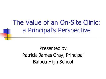 The Value of an On-Site Clinic: a Principals Perspective Presented by Patricia James Gray, Principal Balboa High School.