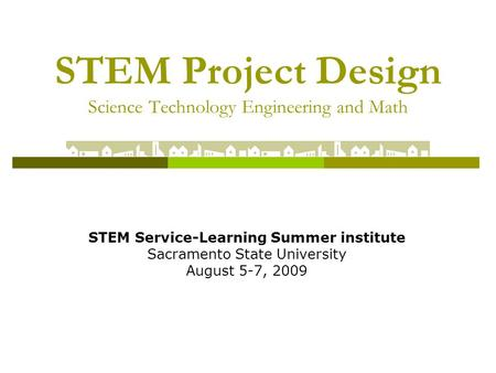 STEM Project Design Science Technology Engineering and Math STEM Service-Learning Summer institute Sacramento State University August 5-7, 2009.