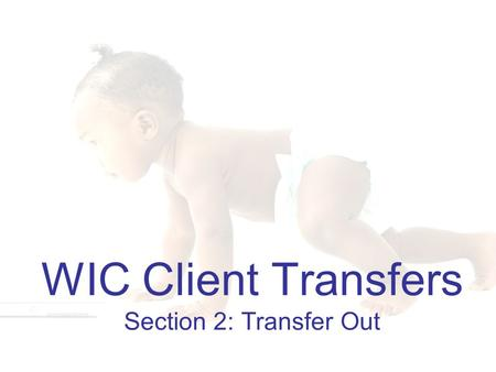 1 WIC Client Transfers Section 2: Transfer Out. 2 Learning Objectives Section 2: Transfer Out By the end of this section, you will be able to: 1.List.
