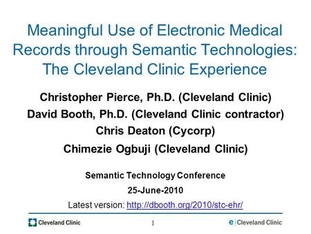 1 Meaningful Use of Electronic Medical Records through Semantic Technologies: The Cleveland Clinic Experience Christopher Pierce, Ph.D. (Cleveland Clinic)