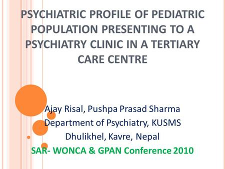 PSYCHIATRIC PROFILE OF PEDIATRIC POPULATION PRESENTING TO A PSYCHIATRY CLINIC IN A TERTIARY CARE CENTRE Ajay Risal, Pushpa Prasad Sharma Department of.
