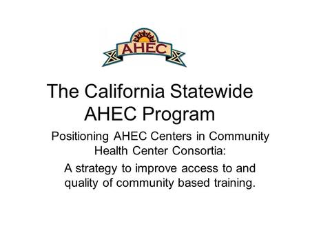 The California Statewide AHEC Program Positioning AHEC Centers in Community Health Center Consortia: A strategy to improve access to and quality of community.