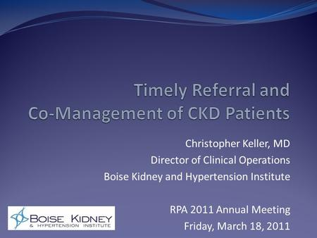 Christopher Keller, MD Director of Clinical Operations Boise Kidney and Hypertension Institute RPA 2011 Annual Meeting Friday, March 18, 2011.