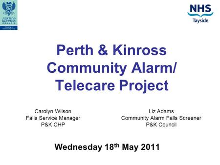 Perth & Kinross Community Alarm/ Telecare Project Wednesday 18 th May 2011 Carolyn Wilson Falls Service Manager P&K CHP Liz Adams Community Alarm Falls.