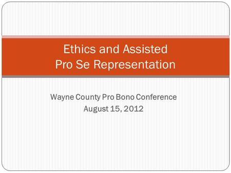 Wayne County Pro Bono Conference August 15, 2012 Ethics and Assisted Pro Se Representation.