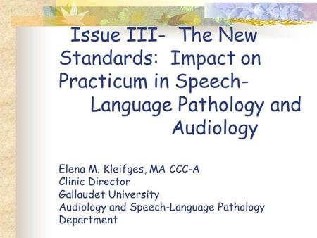 Issue III- The New Standards: Impact on Practicum in Speech- Language Pathology and Audiology Elena M. Kleifges, MA CCC-A Clinic Director Gallaudet University.