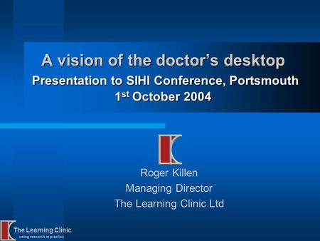 The Learning Clinic using research in practice A vision of the doctors desktop Presentation to SIHI Conference, Portsmouth 1 st October 2004 Roger Killen.