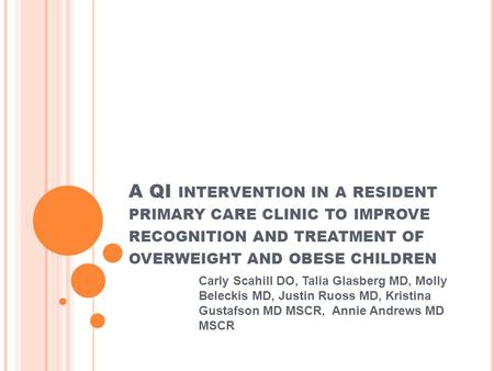 A QI INTERVENTION IN A RESIDENT PRIMARY CARE CLINIC TO IMPROVE RECOGNITION AND TREATMENT OF OVERWEIGHT AND OBESE CHILDREN Carly Scahill DO, Talia Glasberg.