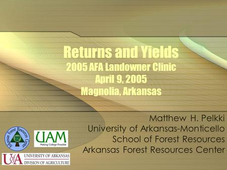 Returns and Yields 2005 AFA Landowner Clinic April 9, 2005 Magnolia, Arkansas Matthew H. Pelkki University of Arkansas-Monticello School of Forest Resources.