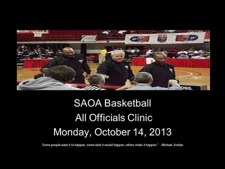 SAOA Basketball All Officials Clinic Monday, October 14, 2013 Some people want it to happen, some wish it would happen, others make it happen. -Michael.