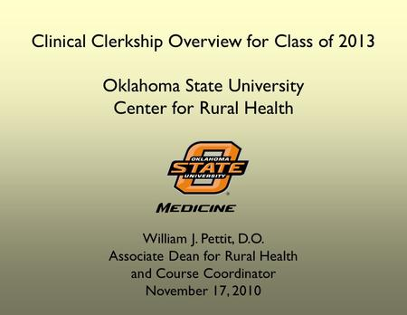 Clinical Clerkship Overview for Class of 2013 Oklahoma State University Center for Rural Health William J. Pettit, D.O. Associate Dean for Rural Health.