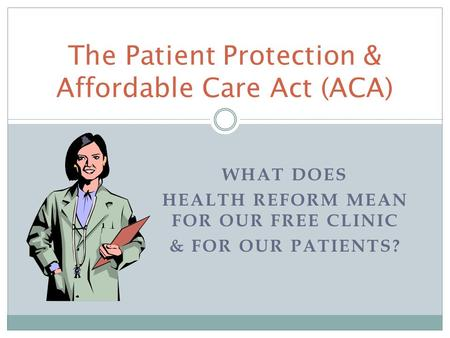 WHAT DOES HEALTH REFORM MEAN FOR OUR FREE CLINIC & FOR OUR PATIENTS? The Patient Protection & Affordable Care Act (ACA)