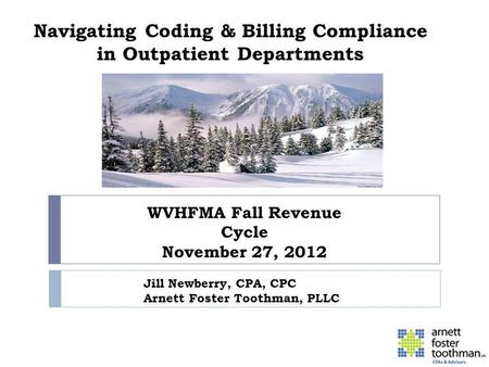 Navigating Coding & Billing Compliance in Outpatient Departments WVHFMA Fall Revenue Cycle November 27, 2012 Jill Newberry, CPA, CPC Arnett Foster Toothman,