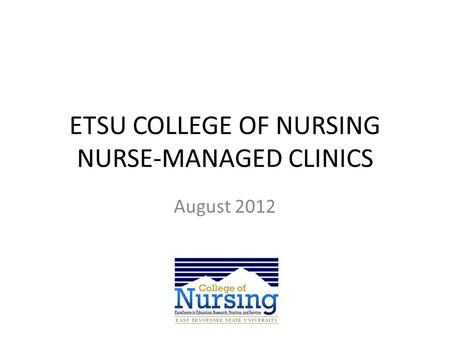 ETSU COLLEGE OF NURSING NURSE-MANAGED CLINICS August 2012.