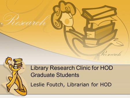 Library Research Clinic for HOD Graduate Students Leslie Foutch, Librarian for HOD.