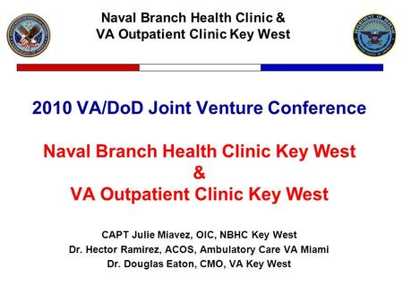 Naval Branch Health Clinic & VA Outpatient Clinic Key West 2010 VA/DoD Joint Venture Conference Naval Branch Health Clinic Key West & VA Outpatient Clinic.