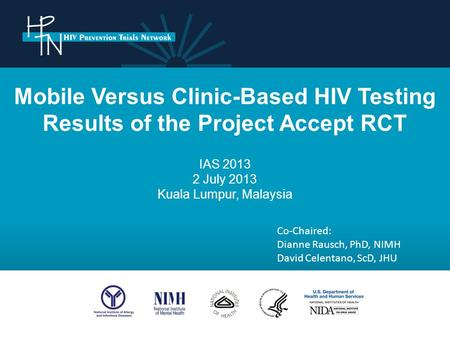 Mobile Versus Clinic-Based HIV Testing Results of the Project Accept RCT IAS 2013 2 July 2013 Kuala Lumpur, Malaysia Co-Chaired: Dianne Rausch, PhD, NIMH.