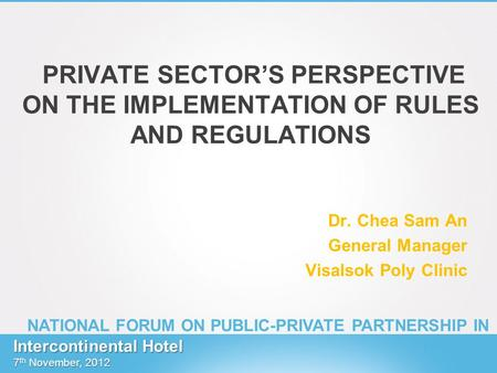 PRIVATE SECTORS PERSPECTIVE ON THE IMPLEMENTATION OF RULES AND REGULATIONS Dr. Chea Sam An General Manager Visalsok Poly Clinic Intercontinental Hotel.