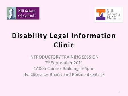 Disability Legal Information Clinic INTRODUCTORY TRAINING SESSION 7 th September 2011 CA005 Cairnes Building, 5-6pm. By: Clíona de Bhailís and Róisín Fitzpatrick.