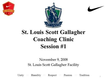 St. Louis Scott Gallagher Coaching Clinic Session #1 November 9, 2008 St. Louis Scott Gallagher Facility Unity Humility Respect Passion Tradition 1.
