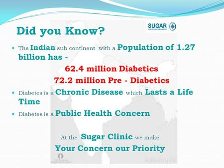The Indian sub continent with a Population of 1.27 billion has - 62.4 million Diabetics 72.2 million Pre - Diabetics Diabetes is a Chronic Disease which.